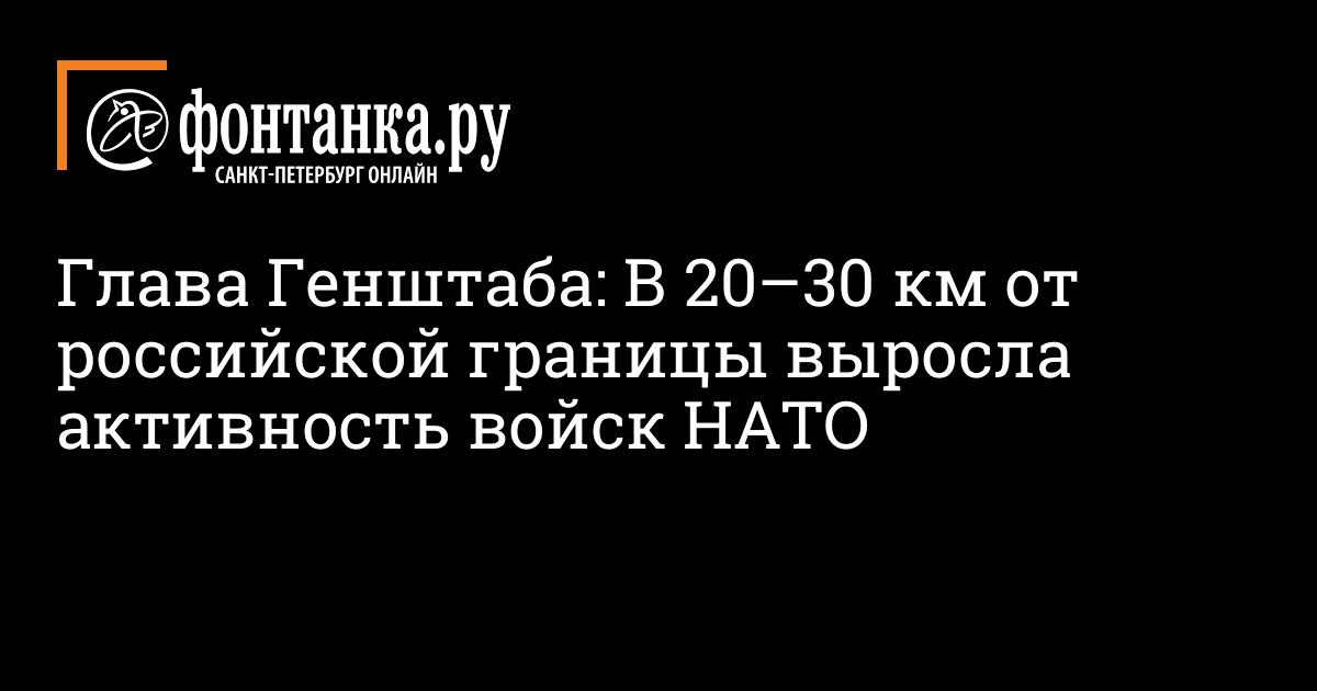 Глава Генштаба: В 20–30 км от российской границы выросла активность войск НАТО