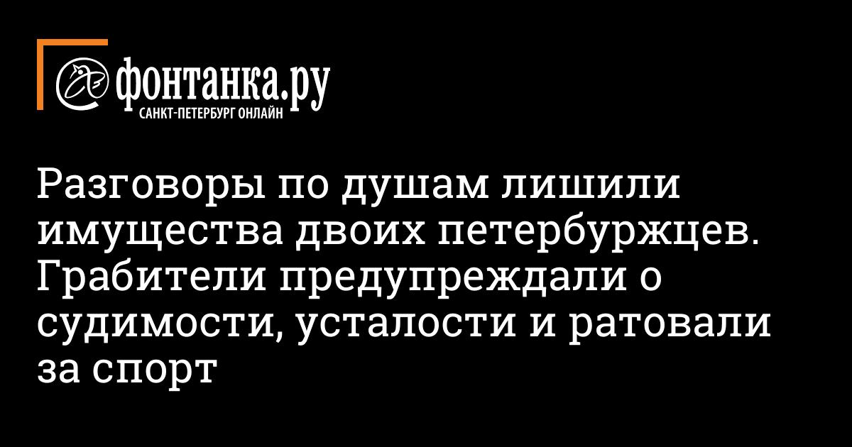 Разговоры по душам лишили имущества двоих петербуржцев. Грабители предупреждали о судимости, усталости и ратовали за спорт