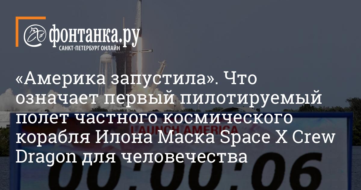 «Америка запустила». Что означает первый пилотируемый полет частного космического корабля Илона Маска Space X Crew Dragon для человечества