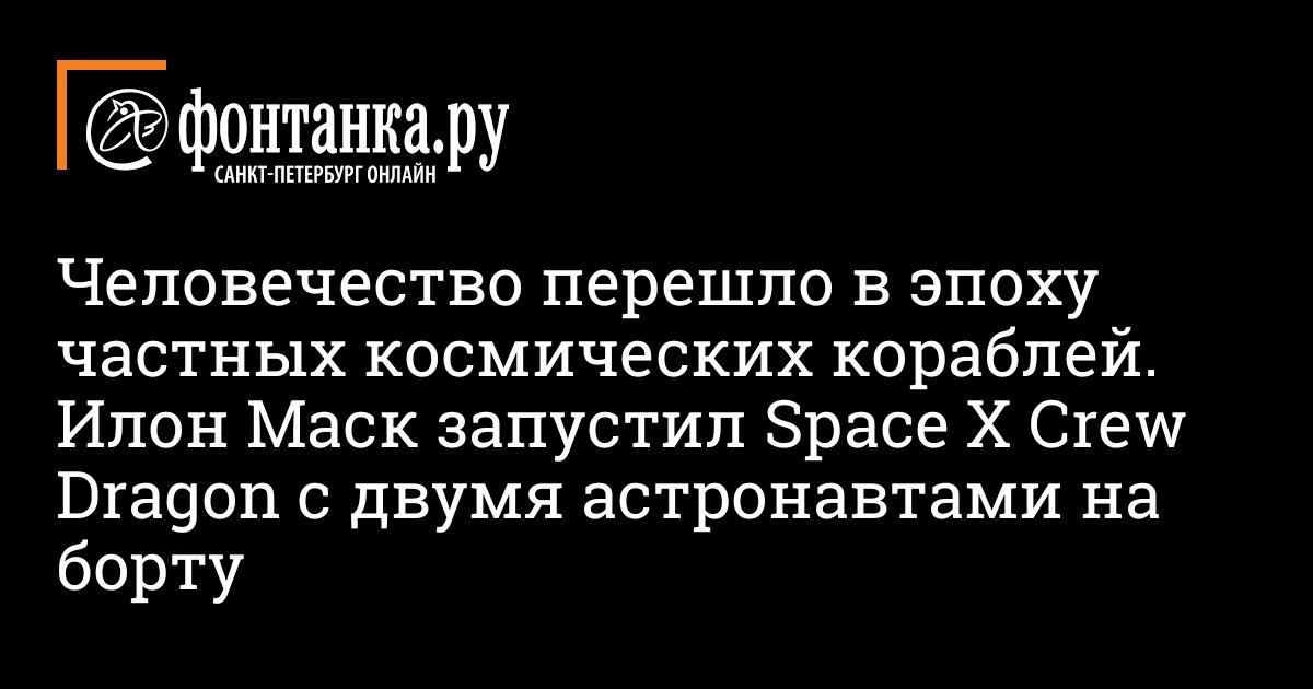 Человечество перешло в эпоху частных космических кораблей. Илон Маск запустил Space X Crew Dragon с двумя астронавтами на борту