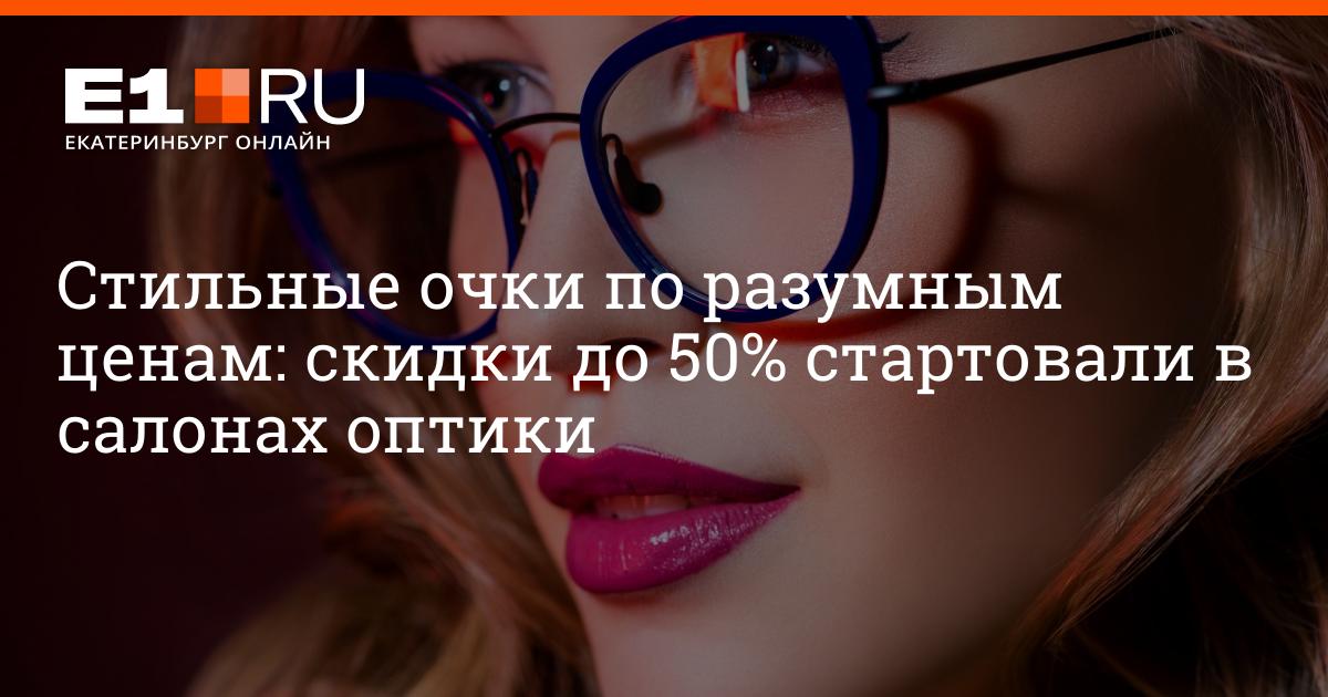 46694e3c8 Стильные очки по разумным ценам: скидки до 50% стартовали в салонах оптики  - новости Екатеринбурга E1.ru